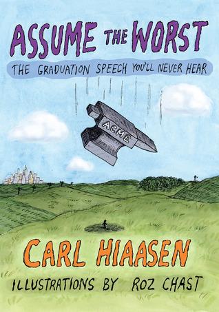 Assume the Worst: The Graduation Speech You'll Never Hear by Carl Hiaasen