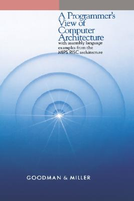 A Programmer's View of Computer Architecture: With Assembly Language Examples from the MIPS RISC Architecture by James Goodman, Karen Miller