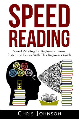 Speed Reading: Speed Reading for Beginners, Learn Faster and Easier With This Beginners Guide by Chris Johnson