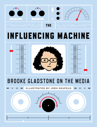 The Influencing Machine: Brooke Gladstone On The Media by Brooke Gladstone, Josh Neufeld