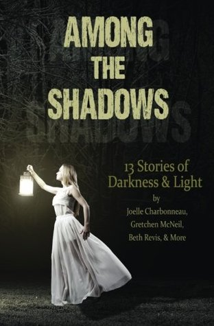 Among the Shadows: 13 Stories of Darkness & Light by Demitria Lunetta, Phoebe North, Geoffrey Girard, R.C. Lewis, Joelle Charbonneau, Mindy McGinnis, Kelly Fiore Stultz, Lenore Appelhans, Gretchen McNeil, Beth Revis, Kate Karyus Quinn, Lydia Kang, Justina Ireland