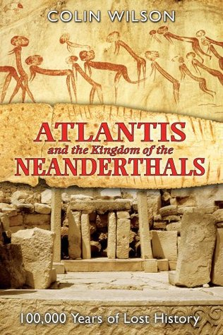 Atlantis and the Kingdom of the Neanderthals: 100,000 Years of Lost History by Colin Wilson
