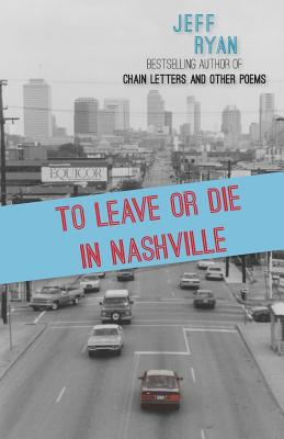 To Leave or Die in Nashville: Poems from a New England boy in the South by Jeff Ryan