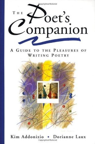 The Poet's Companion: A Guide to the Pleasures of Writing Poetry by Kim Addonizio, Dorianne Laux