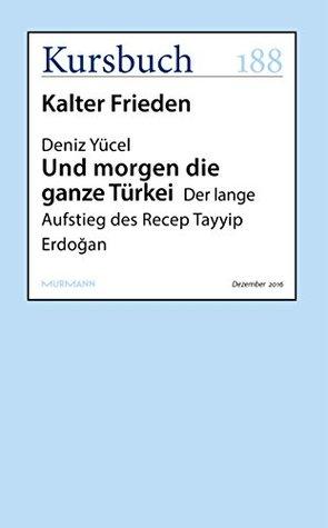 Und morgen die ganze Türkei: Der lange Aufstieg des Recep Tayyip Erdogan (Kursbuch) by Deniz Yücel