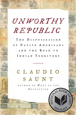 Unworthy Republic: The Dispossession of Native Americans and the Road to Indian Territory by Claudio Saunt
