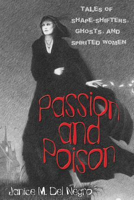 Passion and Poison: Tales of Shape-Shifters, Ghosts, and Spirited Women by Janice M. Del Negro