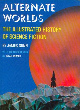 Alternate Worlds: The Illustrated History of Science Fiction by James E. Gunn
