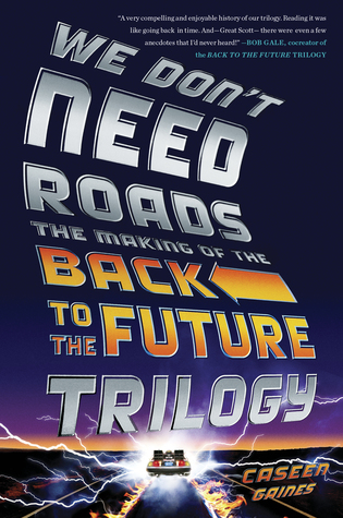 We Don't Need Roads: The Making of the Back to the Future Trilogy by Caseen Gaines