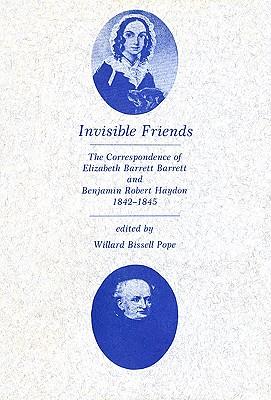 Invisible Friends: The Correspondence of Elizabeth Barrett Browning and Benjamin Robert Haydon, 1842-1845 by Elizabeth Barrett Browning, Benjamin Robert Haydon