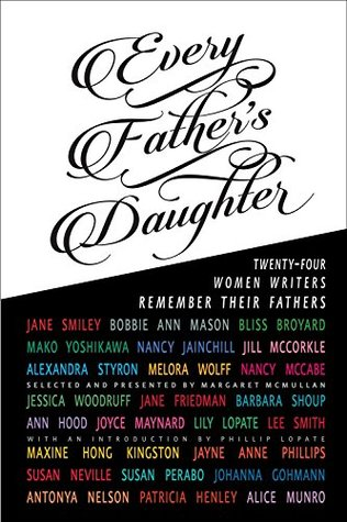 Every Father's Daughter: Twenty-Four Women Writers Remember Their Fathers by Jayne Anne Phillips, Margaret McMullan, Maxine Hong Kingston, Susan Perabo, Ann Hood, Alice Munro, Bliss Broyard, Bobbie Ann Mason
