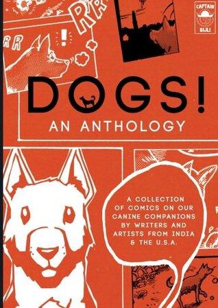 DOGS! An Anthology: A collection of comics on our canine companions by writers & artists from India & the U.S.A. by Jeremy Stoll, Jack Zaloga, Cristina Mezuk, Mindy Indy, Vidyun Sabhaney, Aditya Dipankar, Aniruddha Sen Gupta, Prayas Abhinav, Pia Hazarika, Shohei Emura, Priya Kuriyan, Dyuti Mittal, Patrick Goussy, Orijit Sen
