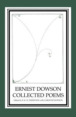 Ernest Dowson Collected Poems by R. K. R. Thornton, Ernest Dowson