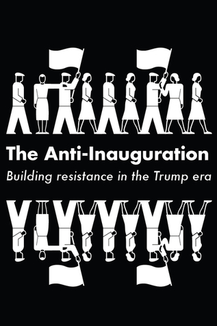 The Anti-Inauguration: Building Resistance in the Trump Era by Naomi Klein, Anand Gopal, Owen Jones, Jeremy Scahill, Keeanga-Yamahtta Taylor