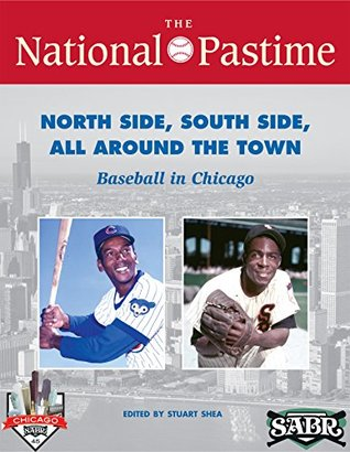 The National Pastime: Summer 2015 Issue: North Side, South Side, All Around the Town: Baseball in Chicago by Leslie Heaphy, Jeff Katz, Joe Wancho, Rob Edelman, Chuck Hildebrandt, Stuart Shea, John Rosengren, Alan Cohen, Lou Hernández