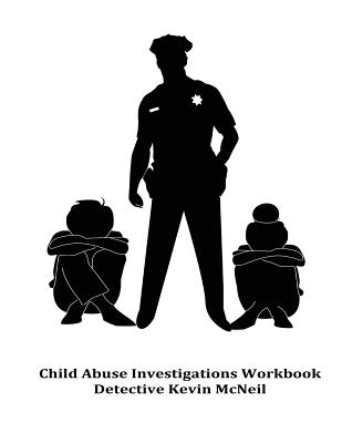 Child Abuse Investigations Workbook Detective Kevin McNeil by Kevin McNeil