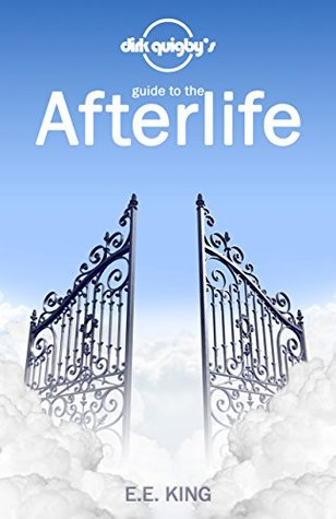 Dirk Quigby's Guide to the Afterlife: All You Need to Know to Choose the Right Heaven by E.E. King