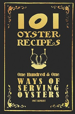 101 Oyster Recipes - 1907 Reprint: One Hundred & One Ways Of Serving Oysters by Ross Brown