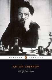 A Life in Letters by Anthony Phillips, Rosamund Bartlett, Anton Chekhov