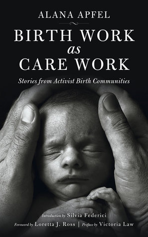 Birth Work as Care Work: Stories from Activist Birth Communities by Loretta J. Ross, Silvia Federici, Alana Apfel, Victoria Law