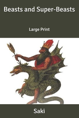 Beasts and Super-Beasts: Large Print by Saki