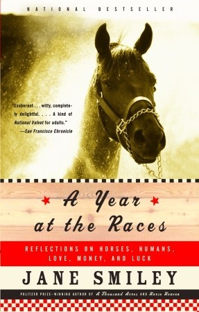 A Year at the Races: Reflections on Horses, Humans, Love, Money, and Luck by Jane Smiley