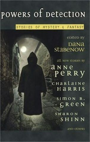 Powers of Detection: Stories of Mystery & Fantasy by Anne Perry, Dana Stabenow, Charlaine Harris, Mike Doogan, Michael Armstrong, Donna Andrews, John Straley, Jay Caselberg, Simon R. Green, Sharon Shinn, Laura Anne Gilman, Anne Bishop