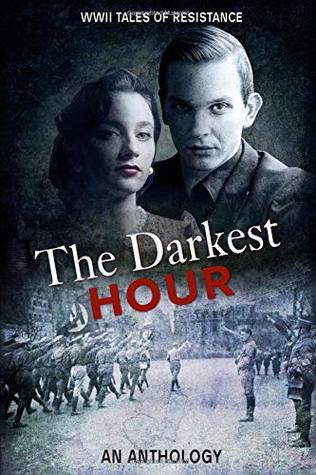 The Darkest Hour: WWII Tales of Resistance by Marion Kummerow, Jean Grainger, Kathryn Gauci, John McKay, Mary D. Brooks, Roberta Kagan, Alexa Kang, Ellie Midwood, Ryan Armstrong, Deborah Swift