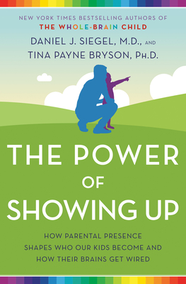 The Power of Showing Up: How Parental Presence Shapes Who Our Kids Become and How Their Brains Get Wired by Tina Payne Bryson, Daniel J. Siegel