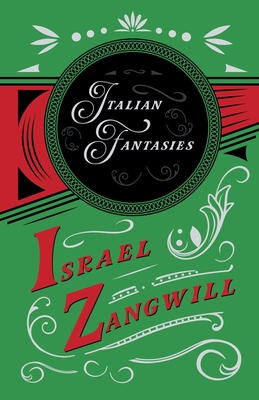 Italian Fantasies: With a Chapter From English Humorists of To-day by J. A. Hammerton by Israel Zangwill