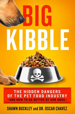 Big Kibble: The Hidden Dangers of the Pet Food Industry and How to Do Better by Our Dogs by Shawn Buckley