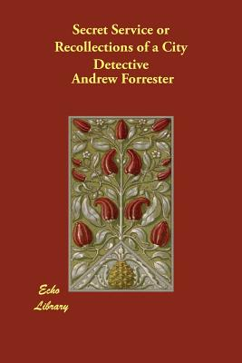 Secret Service or Recollections of a City Detective by Andrew Forrester