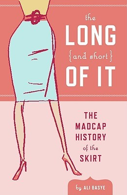 The Long (and Short) of It: The Madcap History of the Skirt by Ali Basye, Leela Corman
