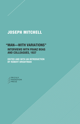 Man-With Variations: Interviews with Franz Boas and Colleagues, 1937 by Joseph Mitchell