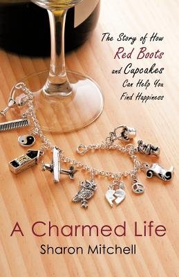 A Charmed Life: The Story of How Red Boots and Cupcakes Can Help You Find Happiness by Sharon Mitchell