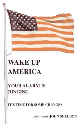 Wake Up America: Your Alarm Is Ringing by John Sheldon