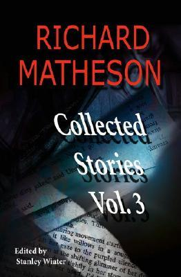 Collected Stories, Vol. 3 by Richard Matheson, Stanley Wiater
