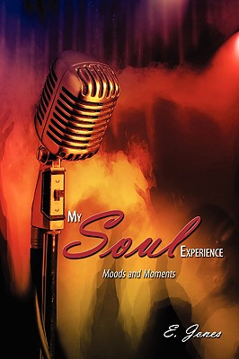 My Soul Experience: Moods and Moments by E. Jones