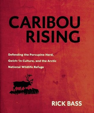 Caribou Rising: Defending the Porcupine Herd, Gwich-'in Culture, and the Arctic National Wildlife Refuge by Rick Bass