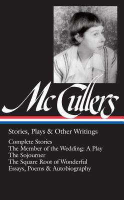 Carson McCullers: Stories, Plays & Other Writings (Loa #287): Complete Stories / The Member of the Wedding: A Play / The Sojourner / The Square Root o by Carson McCullers