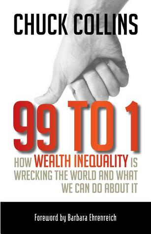 99 to 1: How Wealth Inequality Is Wrecking the World and What We Can Do about It by Chuck Collins, Barbara Ehrenreich