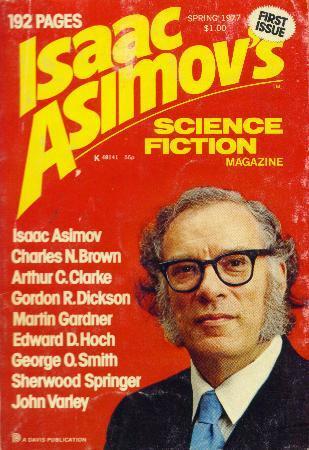 Isaac Asimov's Science Fiction Magazine, Spring 1977 (Asimov's Science Fiction, #1) by William Jon Watkins, Fred Saberhagen, Sherwood Springer, Sally A. Sellers, Jonathan Fast, George O. Smith, Edward D. Hoch, John Varley, Martin Gardner, Isaac Asimov, George H. Scithers, Gordon R. Dickson, Arthur C. Clarke, Charles N. Brown, Herb Boehm