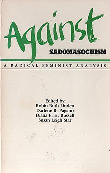 Against Sadomasochism: A Radical Feminist Analysis by Rose Mason, Ti-Grace Atkinson, Hilde Hein, Diana E.H. Russell, Maryel Norris, Paula Tiklicorect, Robin Ruth Linden, Susan Leigh Star, Alice Walker, Judith Butler, Kathleen Barry, John Stoltenberg, Sarah Lucia Hoagland, Darlene R. Pagano, Cheri Lesh, Vivienne Walker-Crawford, Karen Rian, Jesse Meredith, Karen Sims, Audre Lorde, Bat-Ami Bar On, Robin Morgan, Margaret Rossoff, Marissa Jonel, Elizabeth Harris, Jeanette Nichols, Melissa Bay Mathis, Susan Griffin, Sally Roesch Wagner