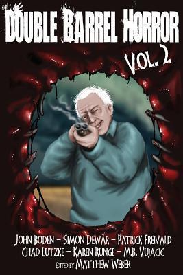 Double Barrel Horror Volume 2 by Patrick Freivald, Simon Dewar, Chad Lutzke, Karen Runge, M.B. Vujačić, Matthew Weber, John Boden