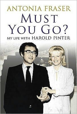 Must You Go?: My Life with Harold Pinter by Antonia Fraser