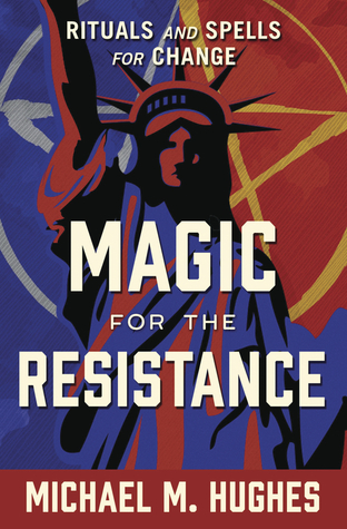 Magic for the Resistance: Rituals and Spells for Change by Michael M. Hughes
