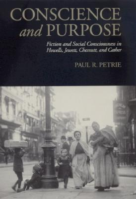 Conscience and Purpose: Fiction and Social Consciousness in Howells, Jewett, Chesnutt, and Cather by Paul R. Petrie