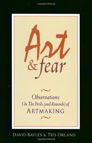 Art and Fear: Observations on the Perils (and Rewards) of Artmaking by Ted Orland, David Bayles