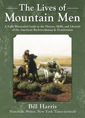 The Lives of Mountain Men: A Fully Illustrated Guide to the History, Skills, and Lifestyle of the American Backwoodsman and Frontiersman by Bill Harris