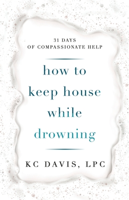 How to Keep House While Drowning: 31 days of compassionate help by KC Davis